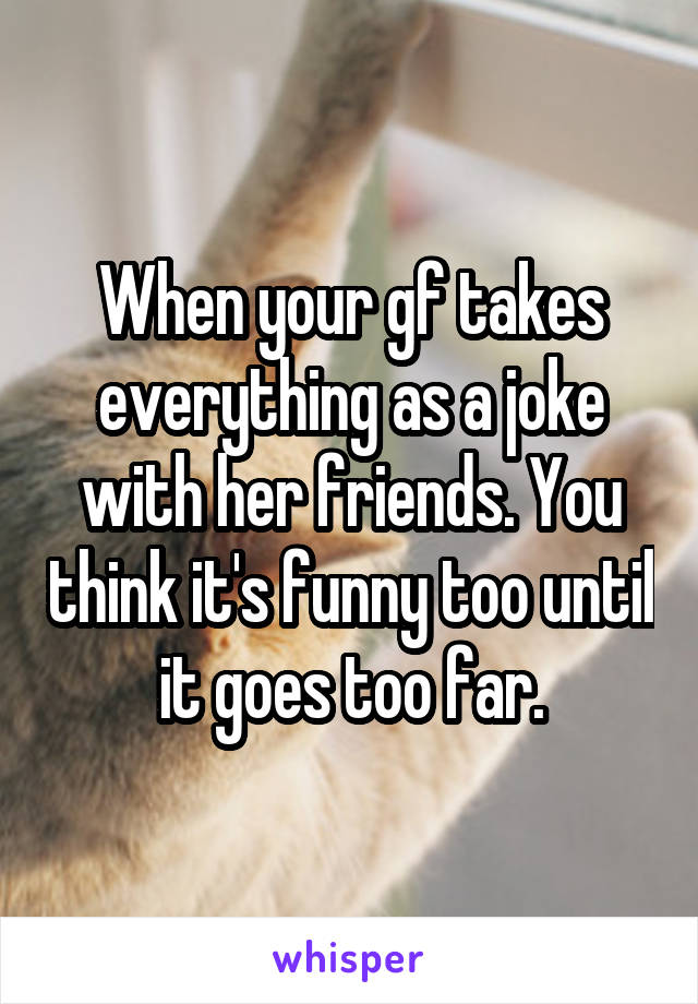 When your gf takes everything as a joke with her friends. You think it's funny too until it goes too far.