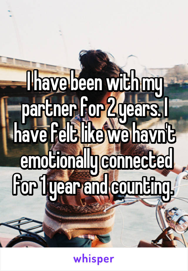 I have been with my partner for 2 years. I have felt like we havn't  emotionally connected for 1 year and counting.