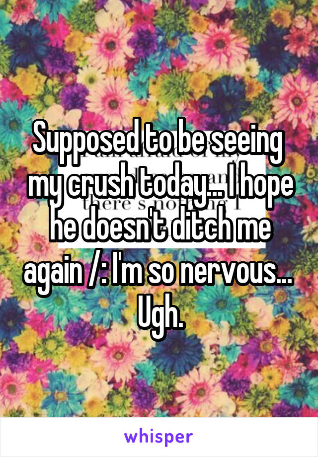 Supposed to be seeing  my crush today... I hope he doesn't ditch me again /: I'm so nervous...  Ugh.