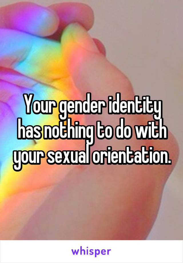 Your gender identity has nothing to do with your sexual orientation.