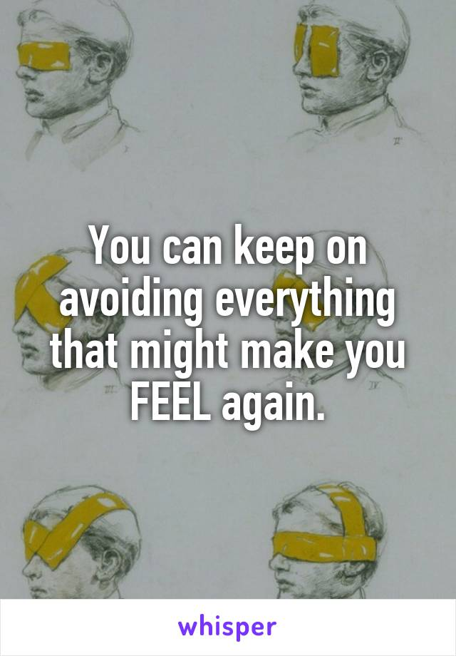 You can keep on avoiding everything that might make you FEEL again.