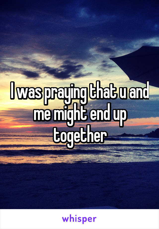 I was praying that u and me might end up together