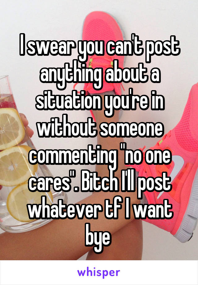 """I swear you can't post anything about a situation you're in without someone commenting """"no one cares"""". Bitch I'll post whatever tf I want bye"""
