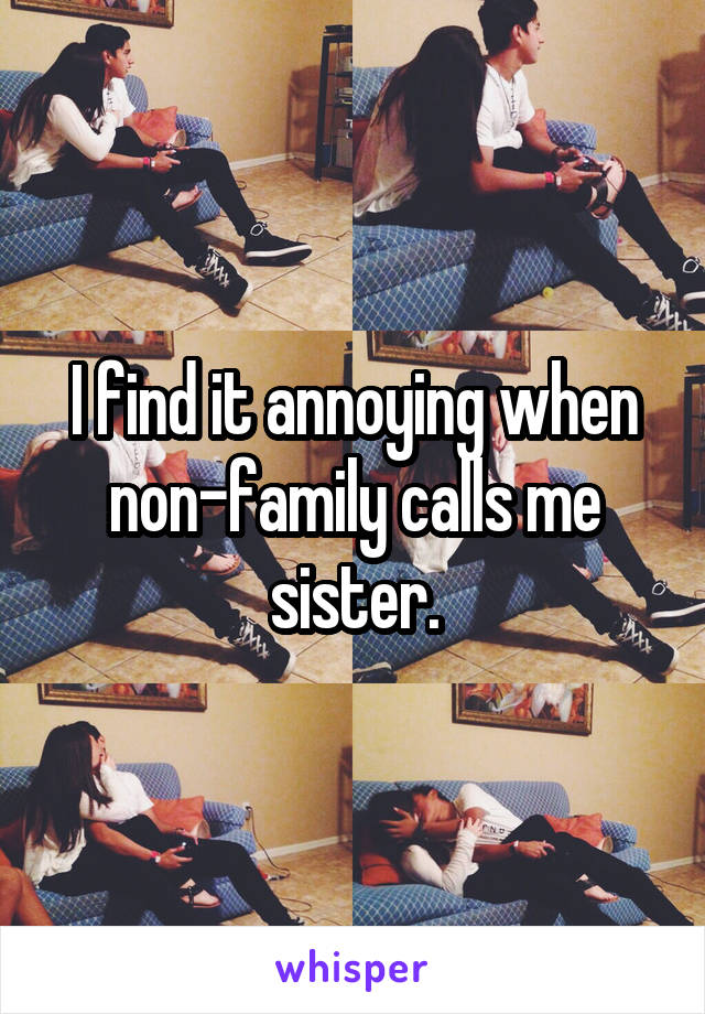 I find it annoying when non-family calls me sister.