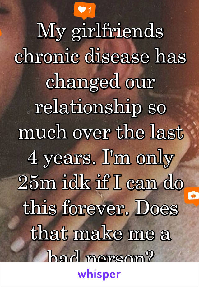 My girlfriends chronic disease has changed our relationship so much over the last 4 years. I'm only 25m idk if I can do this forever. Does that make me a bad person?