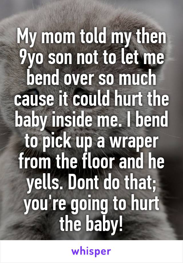 My mom told my then 9yo son not to let me bend over so much cause it could hurt the baby inside me. I bend to pick up a wraper from the floor and he yells. Dont do that; you're going to hurt the baby!