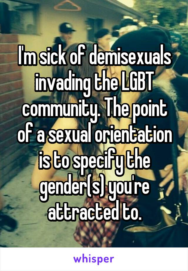 I'm sick of demisexuals invading the LGBT community. The point of a sexual orientation is to specify the gender(s) you're attracted to.