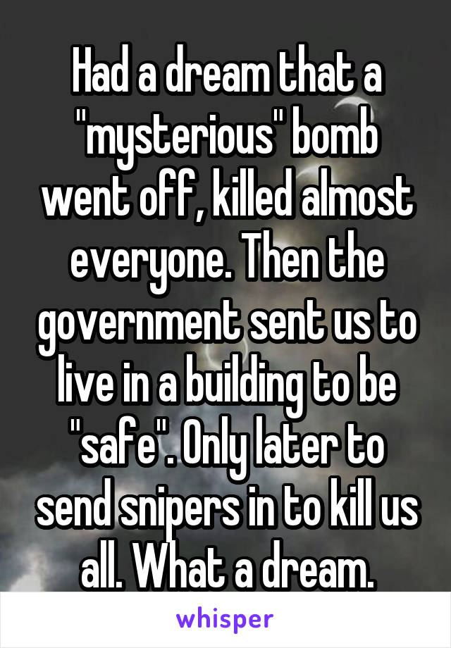 """Had a dream that a """"mysterious"""" bomb went off, killed almost everyone. Then the government sent us to live in a building to be """"safe"""". Only later to send snipers in to kill us all. What a dream."""