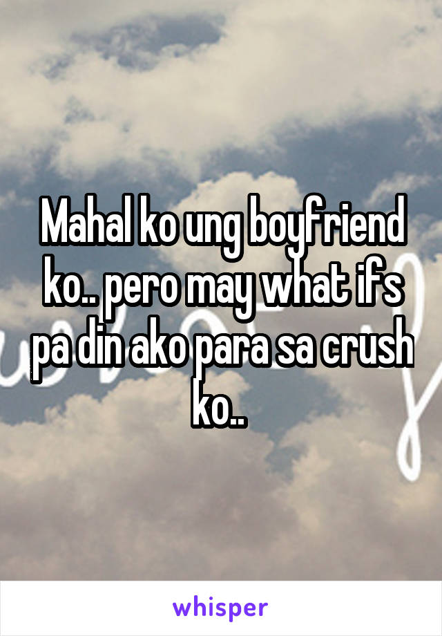Mahal ko ung boyfriend ko.. pero may what ifs pa din ako para sa crush ko..