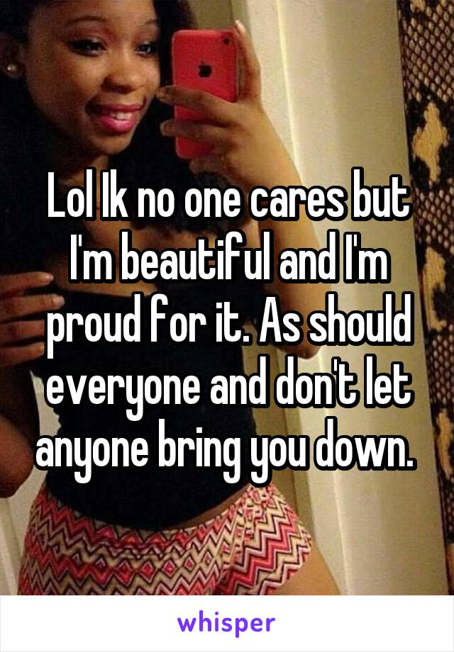 Lol Ik no one cares but I'm beautiful and I'm proud for it. As should everyone and don't let anyone bring you down.