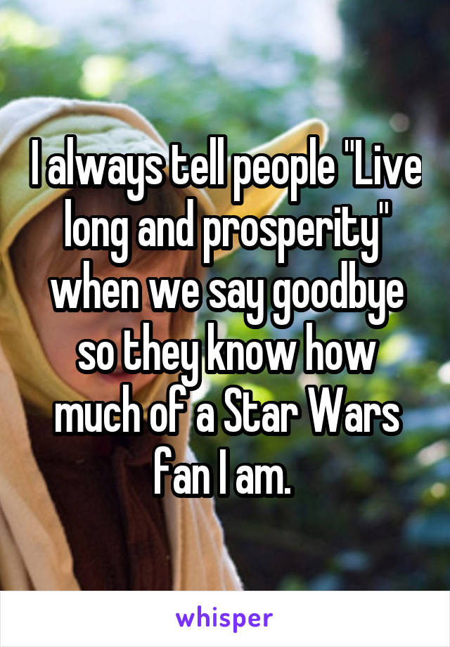 "I always tell people ""Live long and prosperity"" when we say goodbye so they know how much of a Star Wars fan I am."
