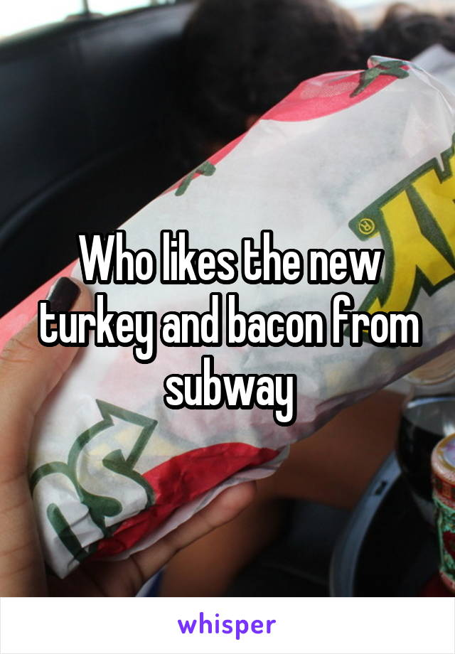 Who likes the new turkey and bacon from subway