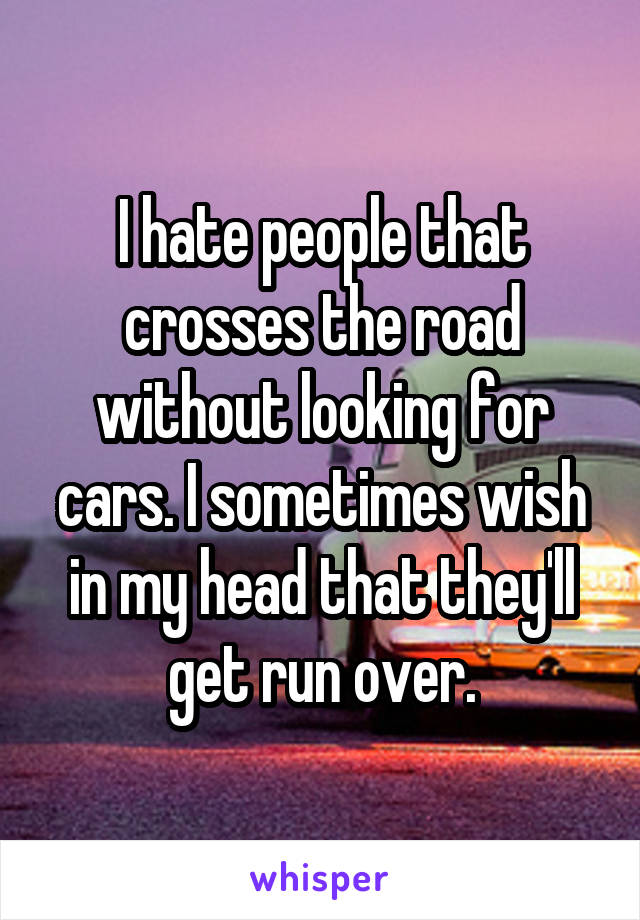 I hate people that crosses the road without looking for cars. I sometimes wish in my head that they'll get run over.
