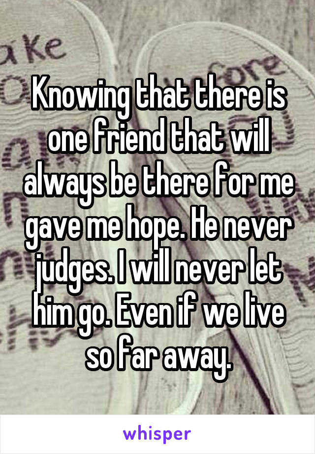 Knowing that there is one friend that will always be there for me gave me hope. He never judges. I will never let him go. Even if we live so far away.