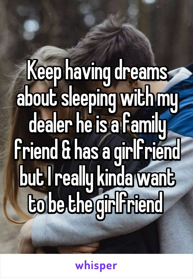 Keep having dreams about sleeping with my dealer he is a family friend & has a girlfriend but I really kinda want to be the girlfriend