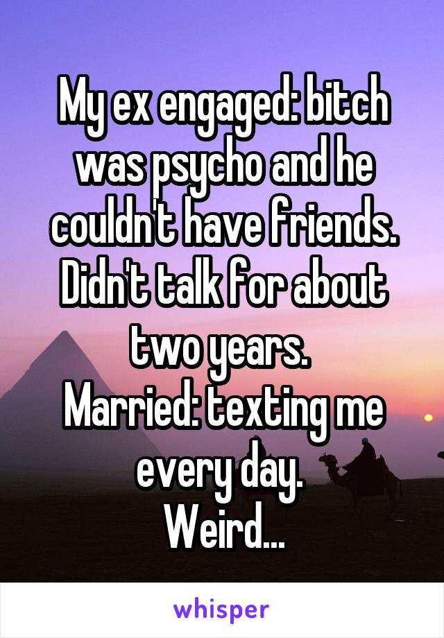 My ex engaged: bitch was psycho and he couldn't have friends. Didn't talk for about two years.  Married: texting me every day.  Weird...