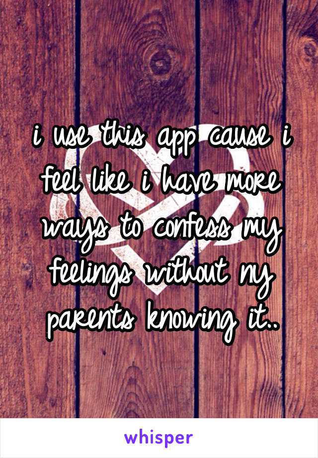 i use this app cause i feel like i have more ways to confess my feelings without ny parents knowing it..