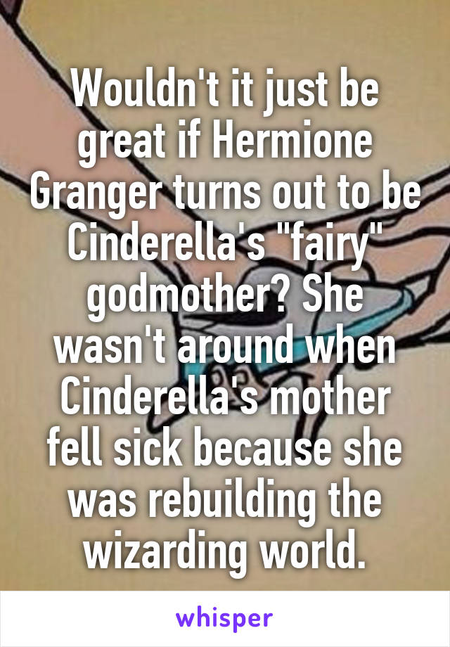 """Wouldn't it just be great if Hermione Granger turns out to be Cinderella's """"fairy"""" godmother? She wasn't around when Cinderella's mother fell sick because she was rebuilding the wizarding world."""