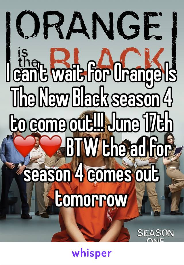 I can't wait for Orange Is The New Black season 4 to come out!!! June 17th ❤️❤️ BTW the ad for season 4 comes out tomorrow