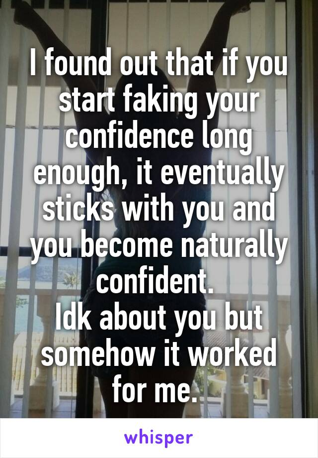 I found out that if you start faking your confidence long enough, it eventually sticks with you and you become naturally confident.  Idk about you but somehow it worked for me.