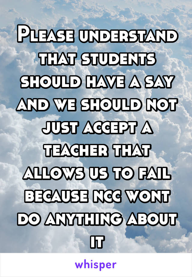 Please understand that students should have a say and we should not just accept a teacher that allows us to fail because ncc wont do anything about it