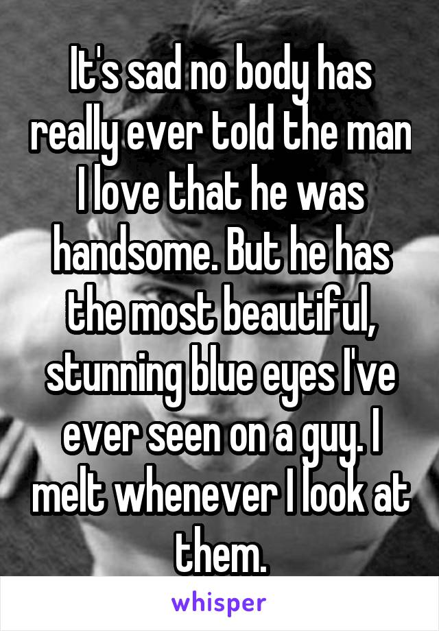 It's sad no body has really ever told the man I love that he was handsome. But he has the most beautiful, stunning blue eyes I've ever seen on a guy. I melt whenever I look at them.