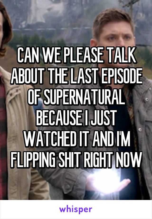 CAN WE PLEASE TALK ABOUT THE LAST EPISODE OF SUPERNATURAL BECAUSE I JUST WATCHED IT AND I'M FLIPPING SHIT RIGHT NOW