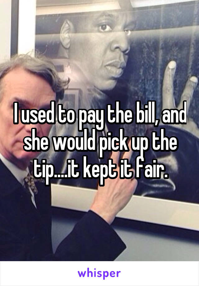 I used to pay the bill, and she would pick up the tip....it kept it fair.