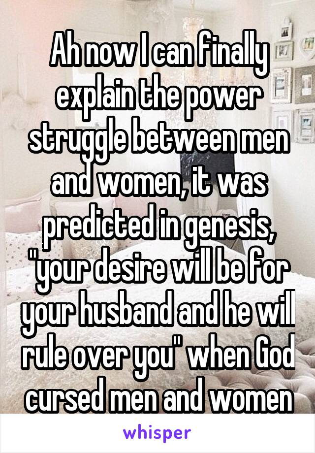 "Ah now I can finally explain the power struggle between men and women, it was predicted in genesis, ""your desire will be for your husband and he will rule over you"" when God cursed men and women"