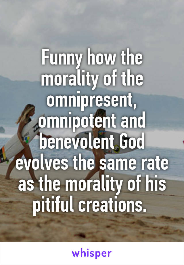 Funny how the morality of the omnipresent, omnipotent and benevolent God evolves the same rate as the morality of his pitiful creations.