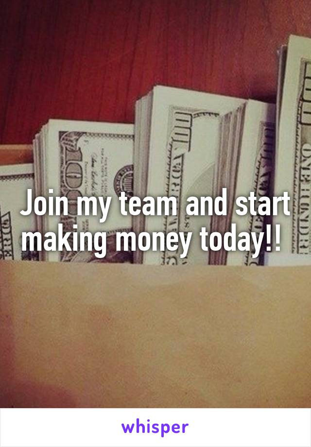 Join my team and start making money today!!