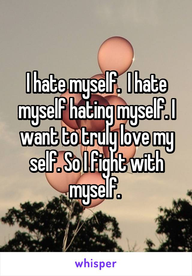 I hate myself.  I hate myself hating myself. I want to truly love my self. So I fight with myself.