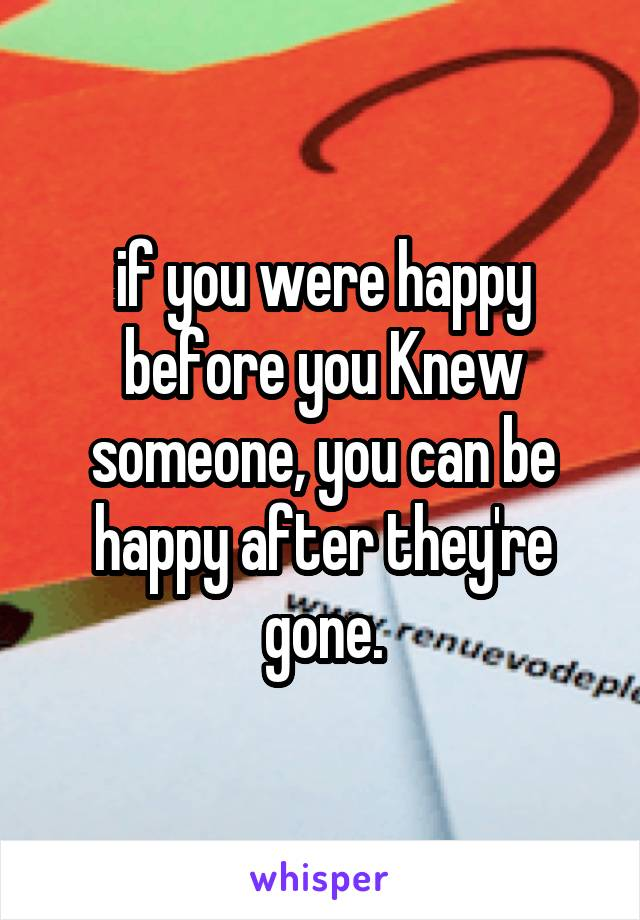 if you were happy before you Knew someone, you can be happy after they're gone.