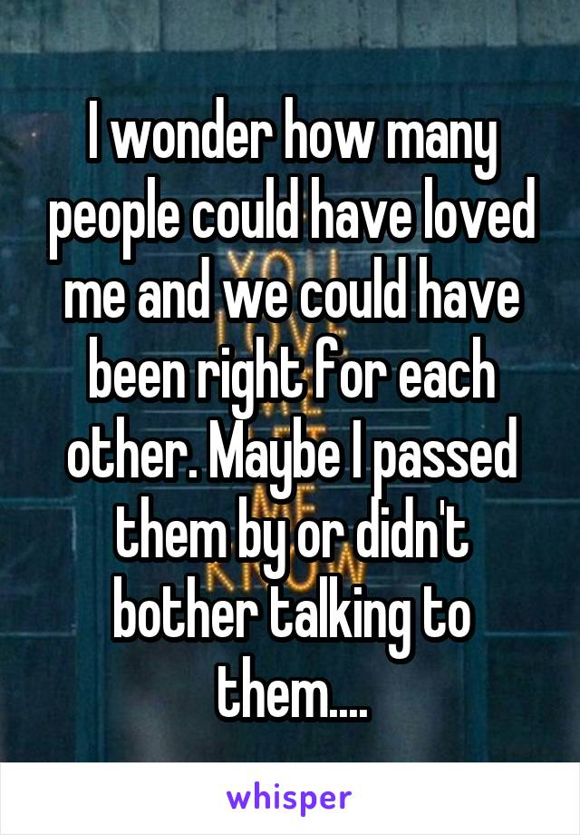 I wonder how many people could have loved me and we could have been right for each other. Maybe I passed them by or didn't bother talking to them....