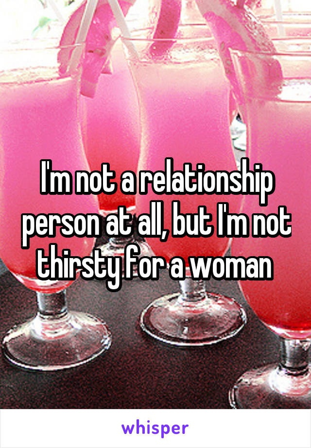 I'm not a relationship person at all, but I'm not thirsty for a woman