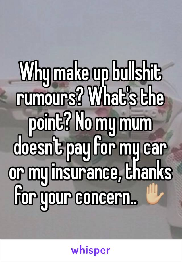 Why make up bullshit rumours? What's the point? No my mum doesn't pay for my car or my insurance, thanks for your concern.. ✋🏼