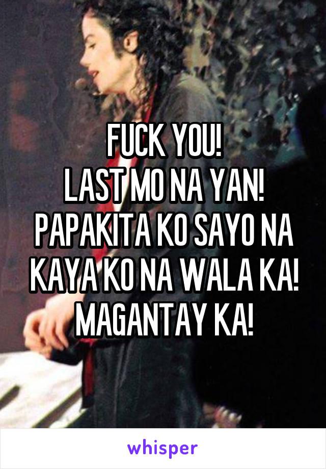 FUCK YOU! LAST MO NA YAN! PAPAKITA KO SAYO NA KAYA KO NA WALA KA! MAGANTAY KA!