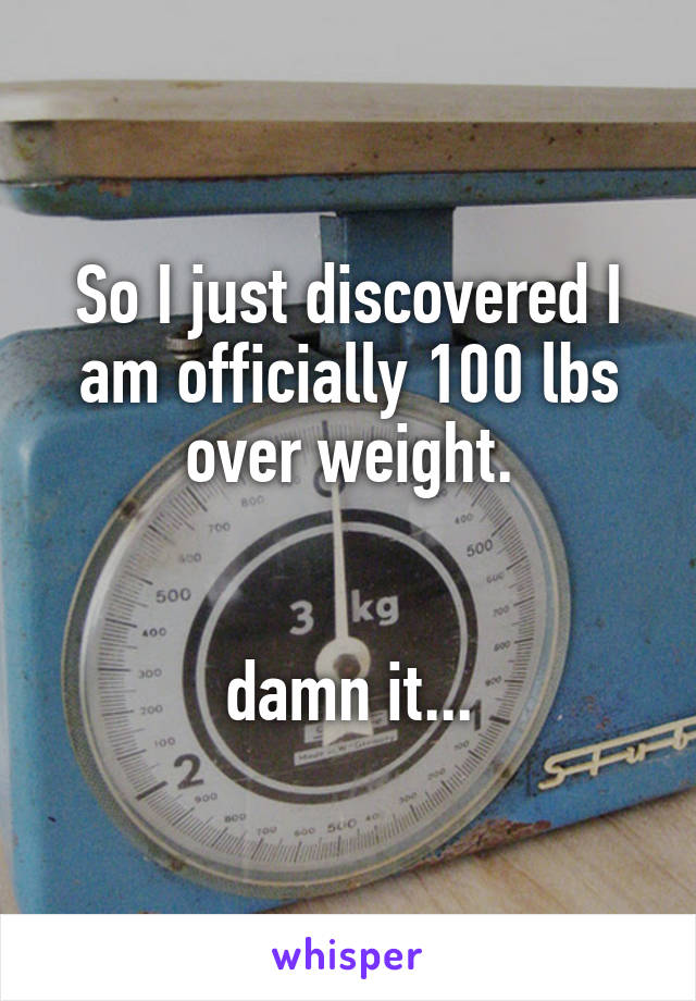 So I just discovered I am officially 100 lbs over weight.   damn it...