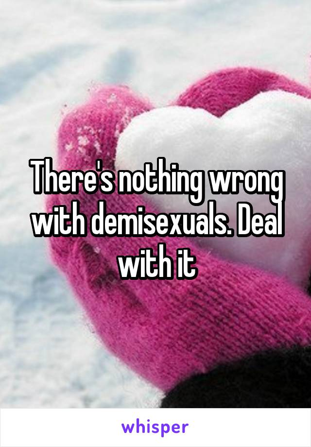 There's nothing wrong with demisexuals. Deal with it