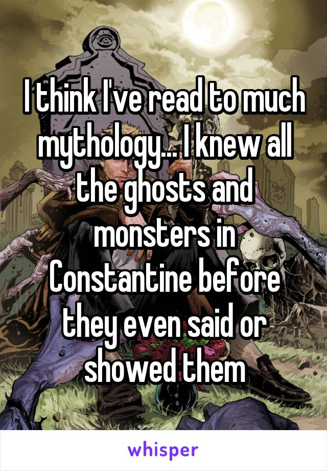 I think I've read to much mythology... I knew all the ghosts and monsters in Constantine before they even said or showed them