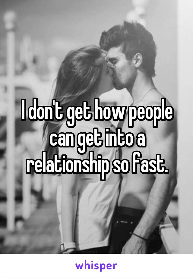 I don't get how people can get into a relationship so fast.