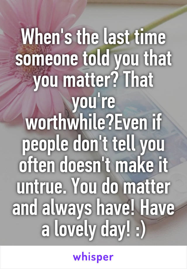 When's the last time someone told you that you matter? That you're worthwhile?Even if people don't tell you often doesn't make it untrue. You do matter and always have! Have a lovely day! :)