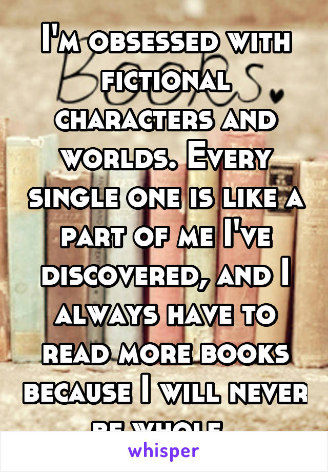 I'm obsessed with fictional characters and worlds. Every single one is like a part of me I've discovered, and I always have to read more books because I will never be whole.