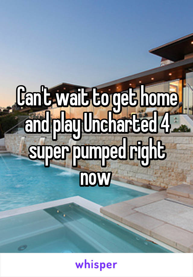 Can't wait to get home and play Uncharted 4 super pumped right now