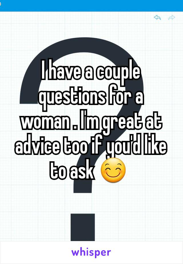 I have a couple questions for a woman . I'm great at advice too if you'd like to ask 😊