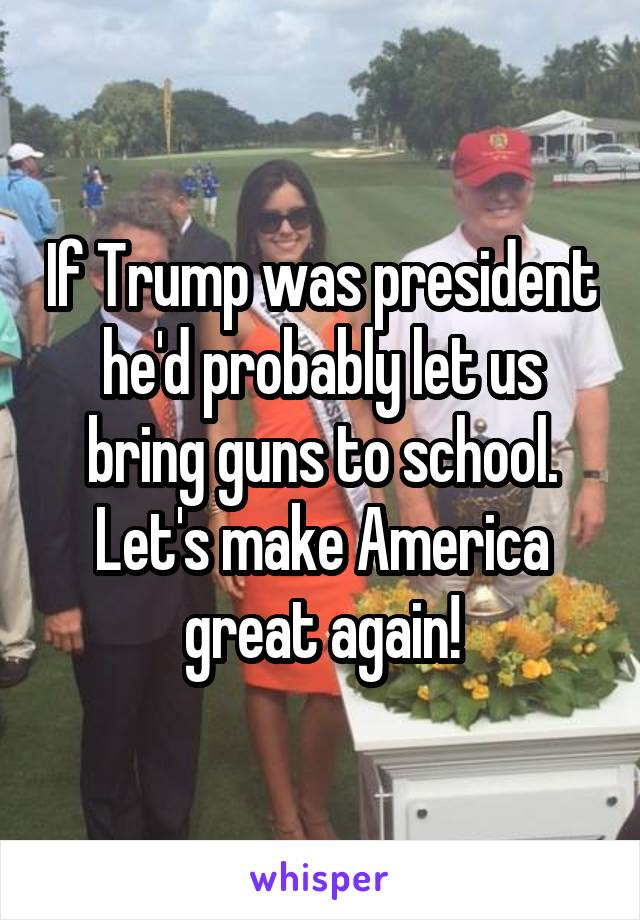 If Trump was president he'd probably let us bring guns to school. Let's make America great again!