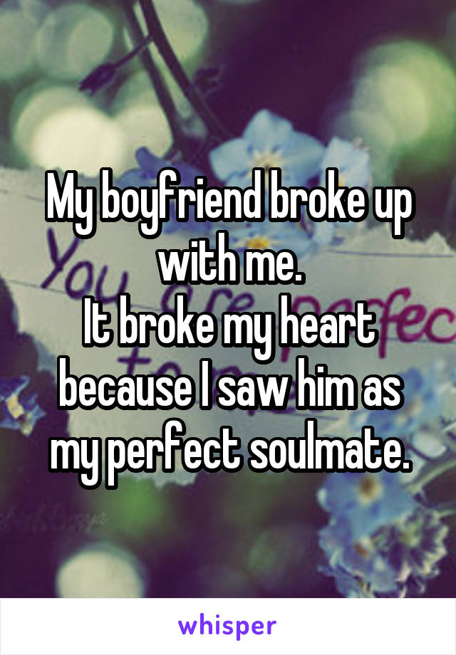 My boyfriend broke up with me. It broke my heart because I saw him as my perfect soulmate.