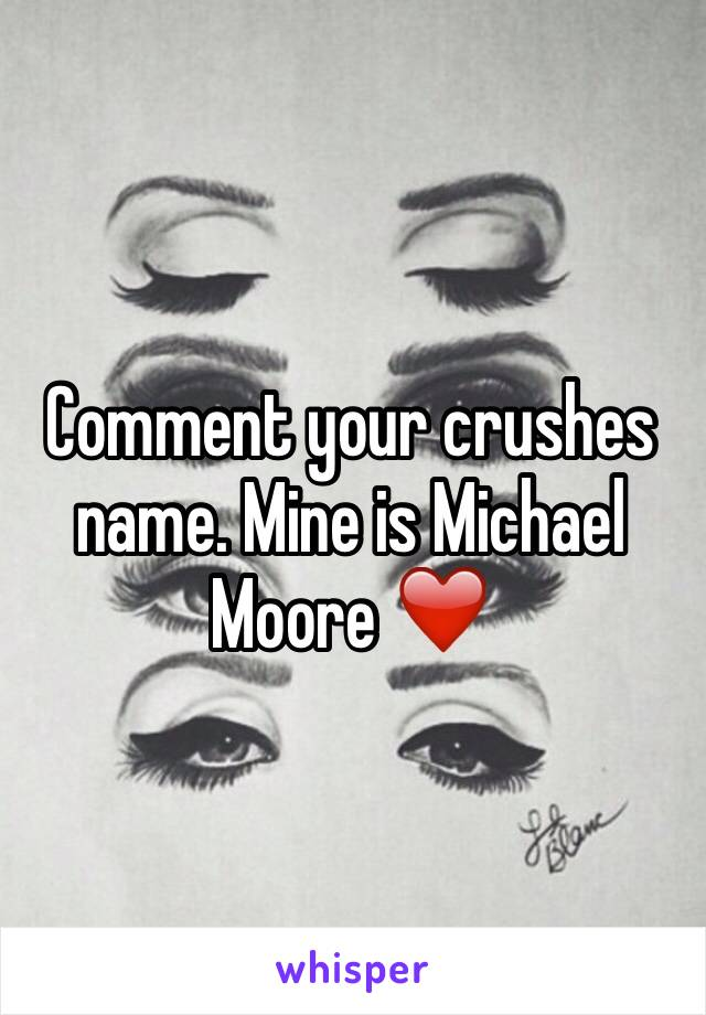 Comment your crushes name. Mine is Michael Moore ❤️