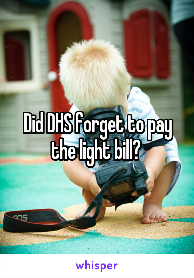 Did DHS forget to pay the light bill?