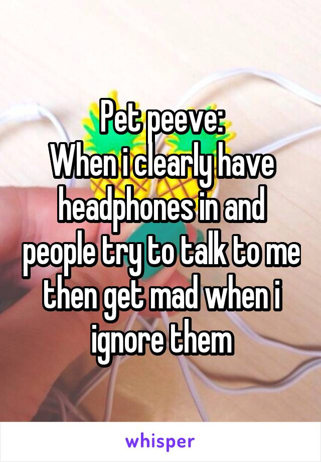 Pet peeve: When i clearly have headphones in and people try to talk to me then get mad when i ignore them